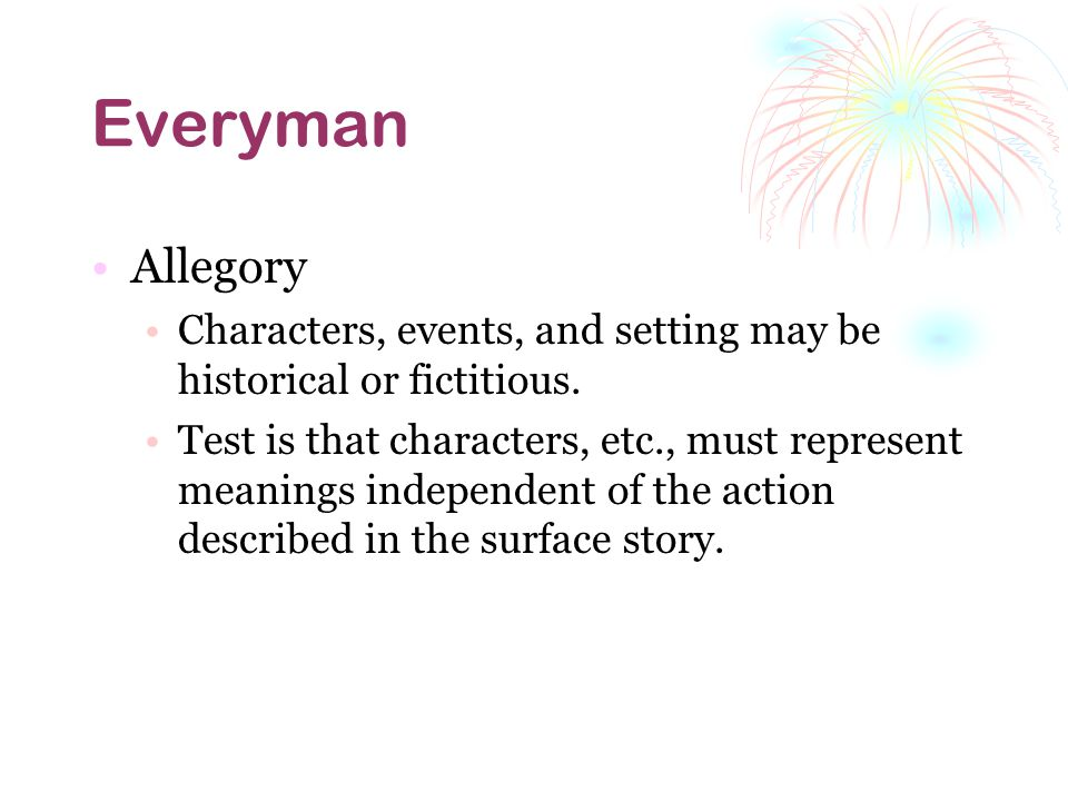 Everyman Allegory. Characters, events, and setting may be historical or fictitious.
