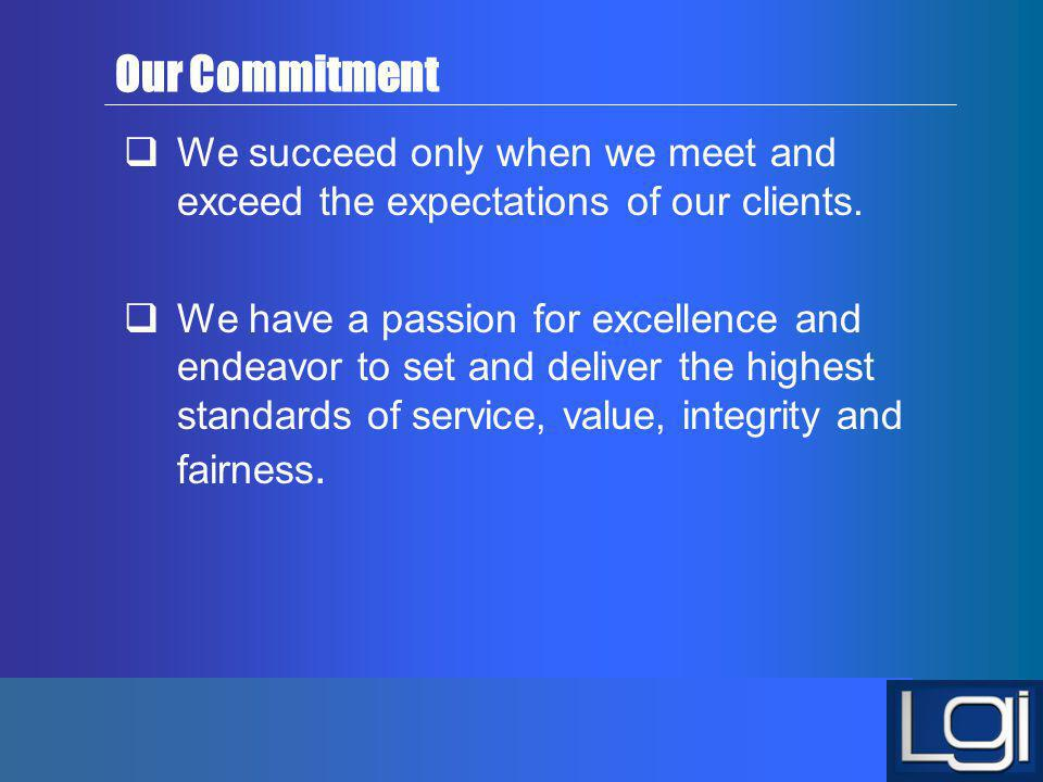 Our Commitment We succeed only when we meet and exceed the expectations of our clients.