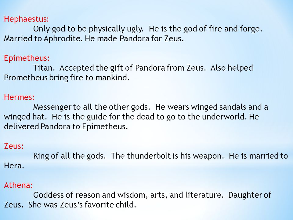 Hephaestus: Only god to be physically ugly. He is the god of fire and forge. Married to Aphrodite. He made Pandora for Zeus.
