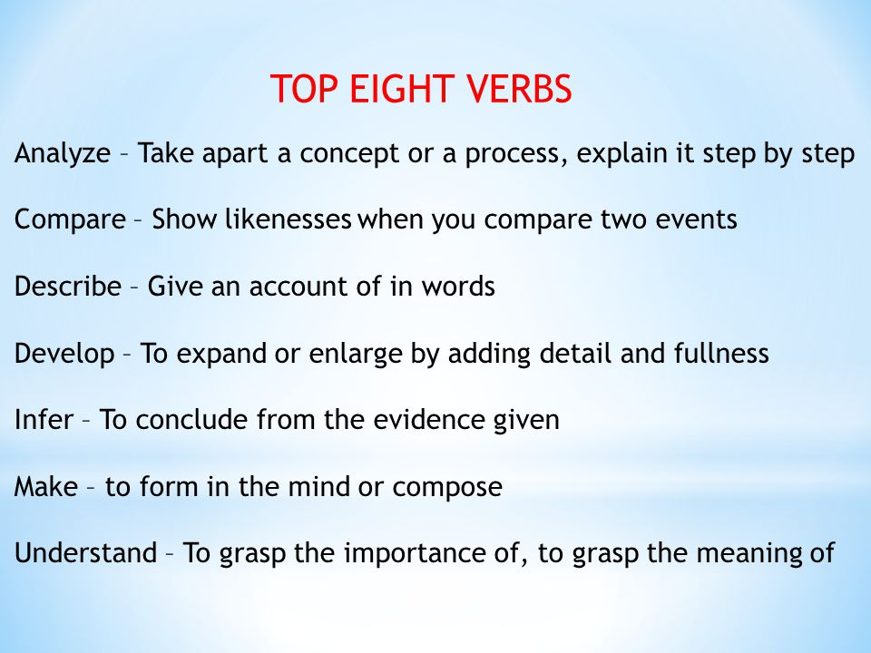 TOP EIGHT VERBS Analyze – Take apart a concept or a process, explain it step by step. Compare – Show likenesses when you compare two events.