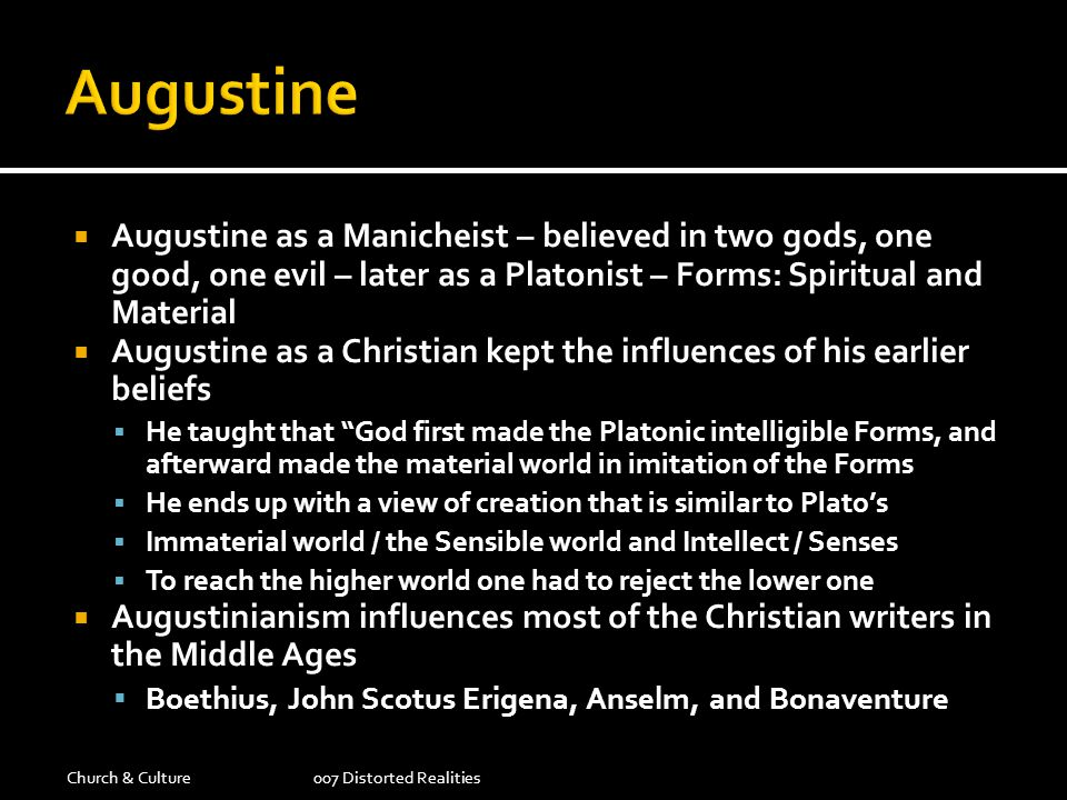 Augustine Augustine as a Manicheist – believed in two gods, one good, one evil – later as a Platonist – Forms: Spiritual and Material.