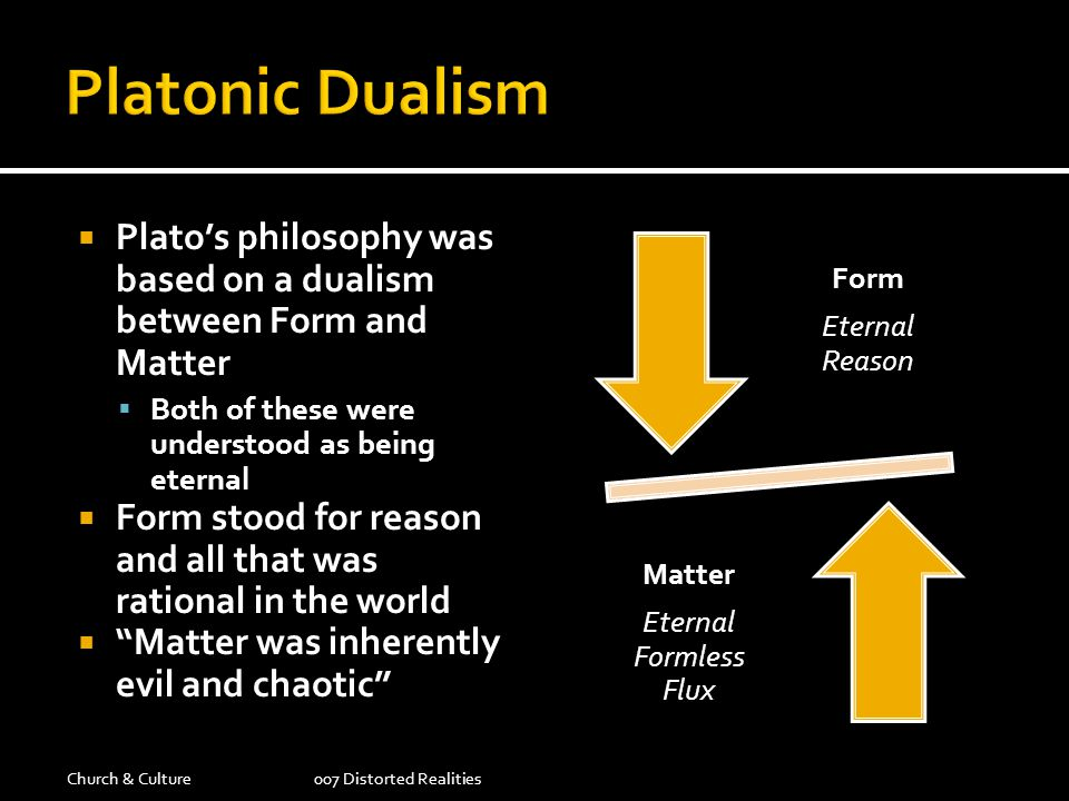 Platonic Dualism Plato's philosophy was based on a dualism between Form and Matter. Both of these were understood as being eternal.
