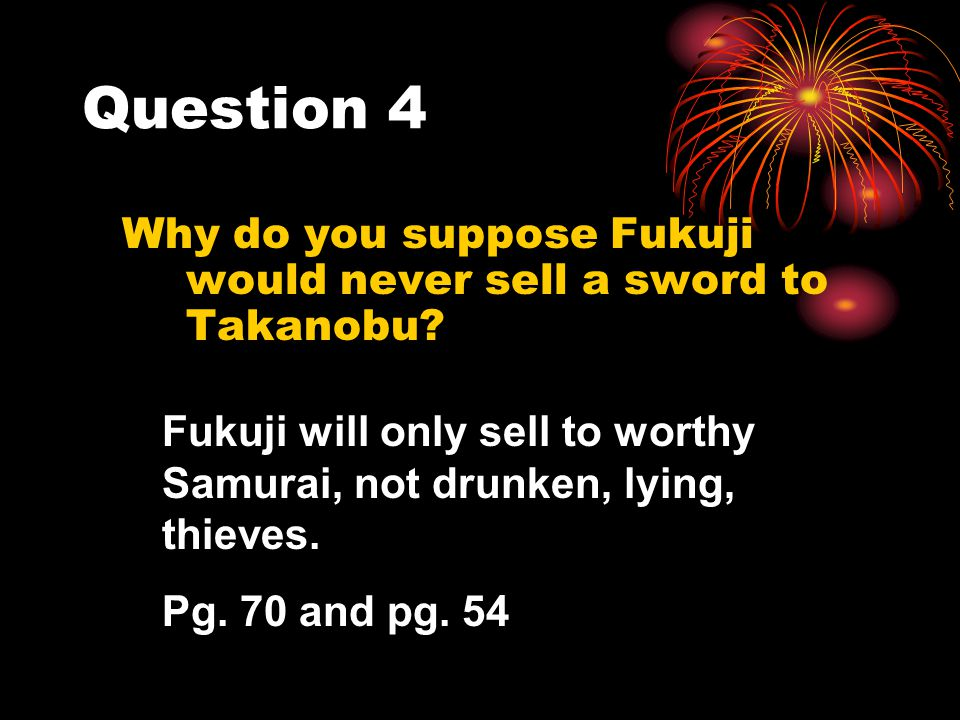 Question 4 Why do you suppose Fukuji would never sell a sword to Takanobu Fukuji will only sell to worthy Samurai, not drunken, lying, thieves.