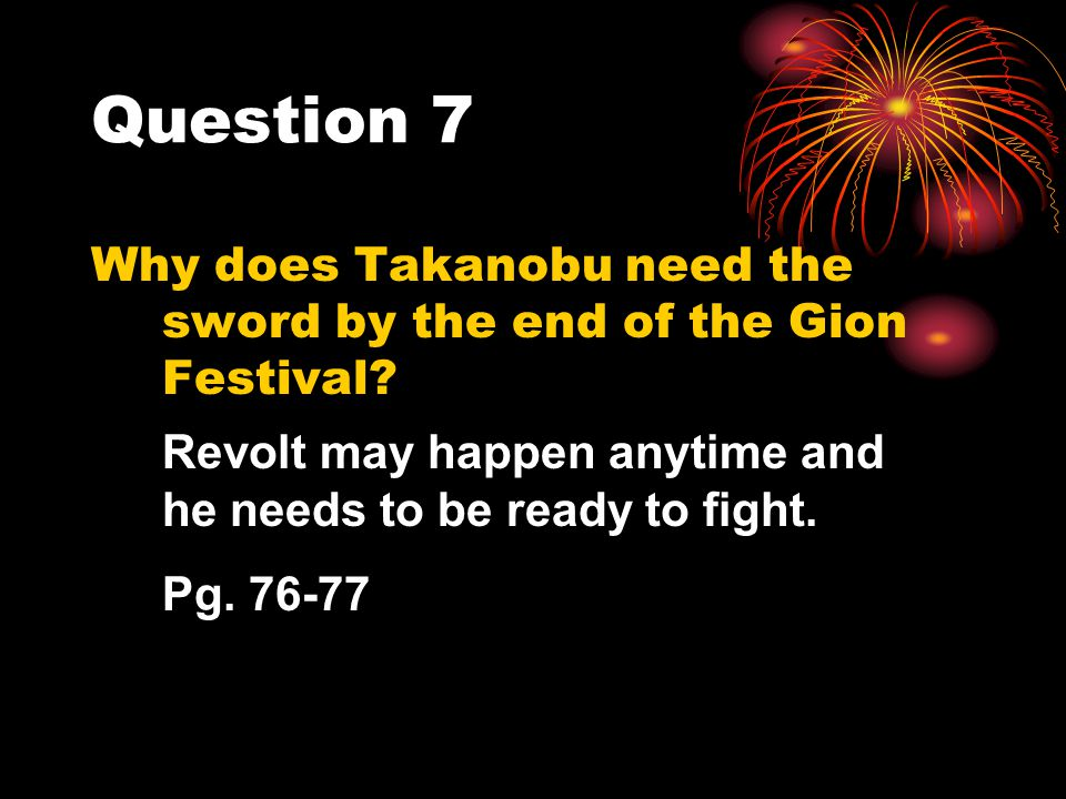 Question 7 Why does Takanobu need the sword by the end of the Gion Festival Revolt may happen anytime and he needs to be ready to fight.