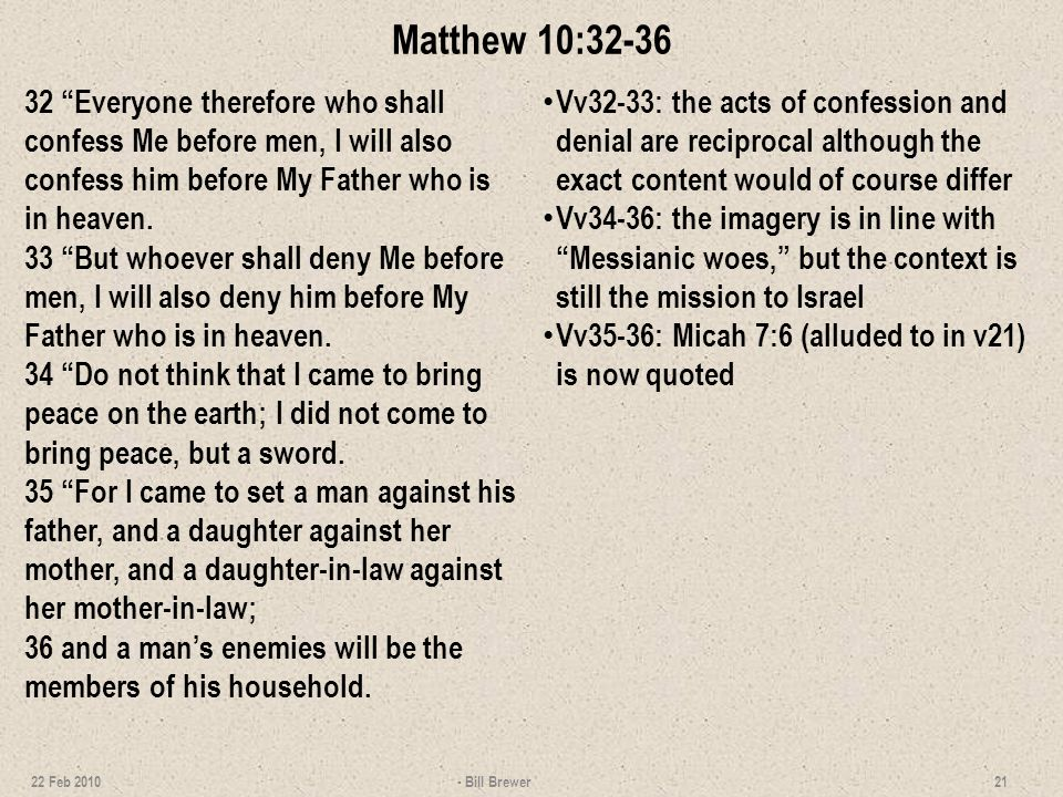 Matthew 10:32-36 32 Everyone therefore who shall confess Me before men, I will also confess him before My Father who is in heaven.