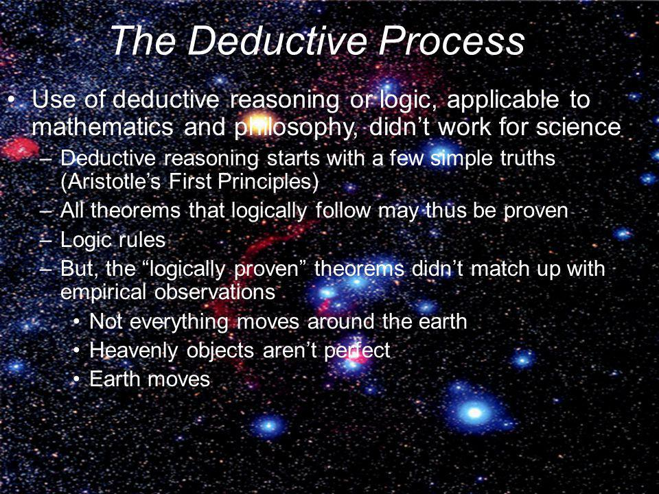 The Deductive Process Use of deductive reasoning or logic, applicable to mathematics and philosophy, didn't work for science.