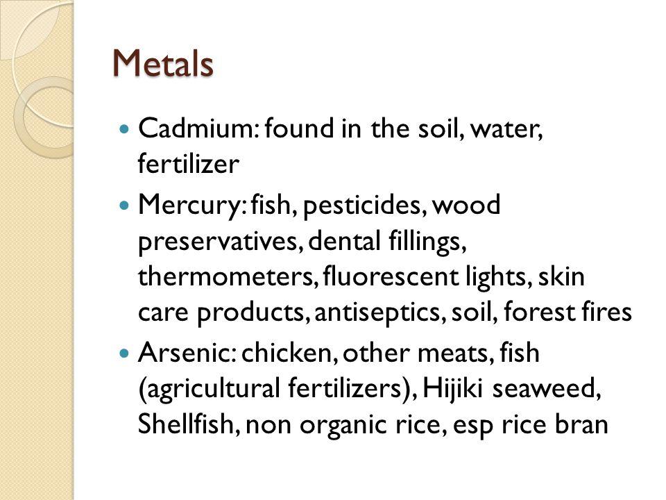 Metals Cadmium: found in the soil, water, fertilizer