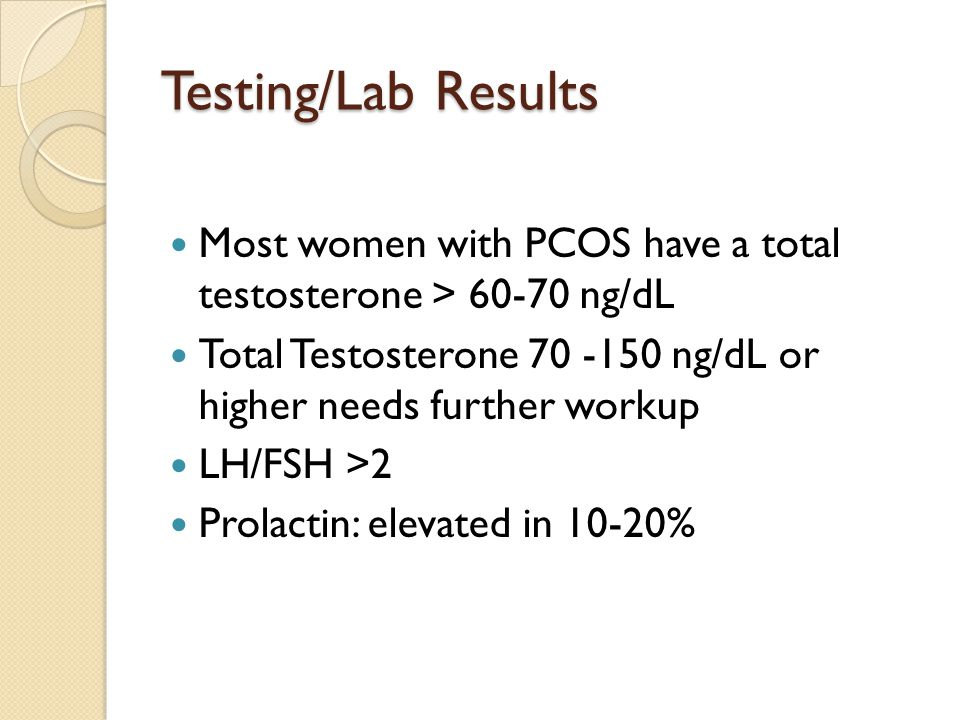 Testing/Lab Results Most women with PCOS have a total testosterone > 60-70 ng/dL. Total Testosterone 70 -150 ng/dL or higher needs further workup.
