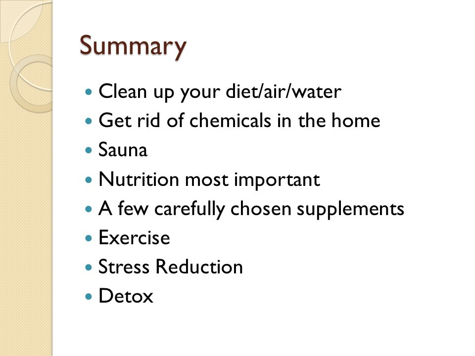 Summary Clean up your diet/air/water Get rid of chemicals in the home