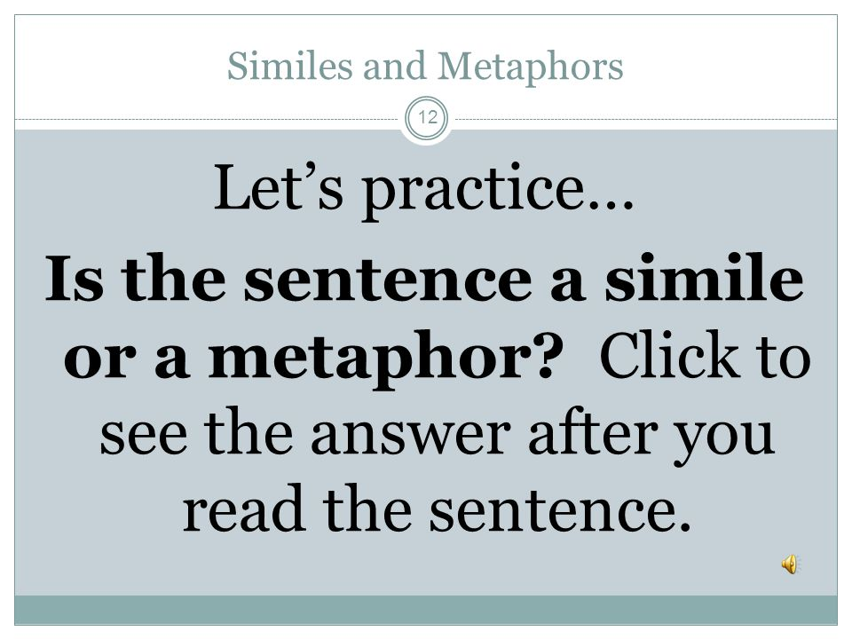 Similes and Metaphors Let's practice… Is the sentence a simile or a metaphor.