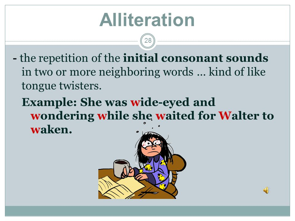 Alliteration - the repetition of the initial consonant sounds in two or more neighboring words ... kind of like tongue twisters.