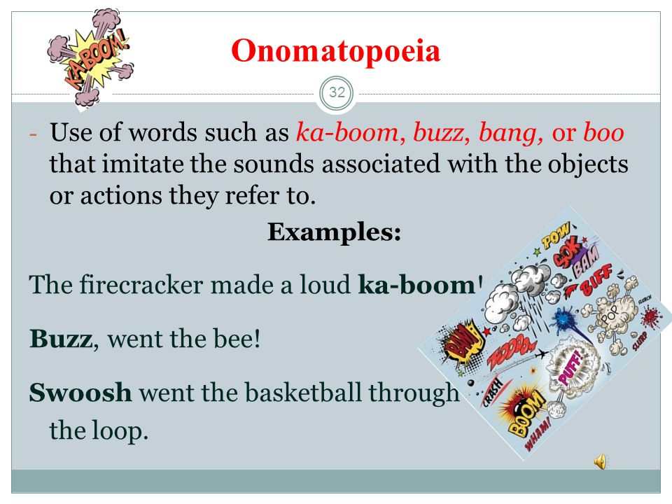 Onomatopoeia Use of words such as ka-boom, buzz, bang, or boo that imitate the sounds associated with the objects or actions they refer to.