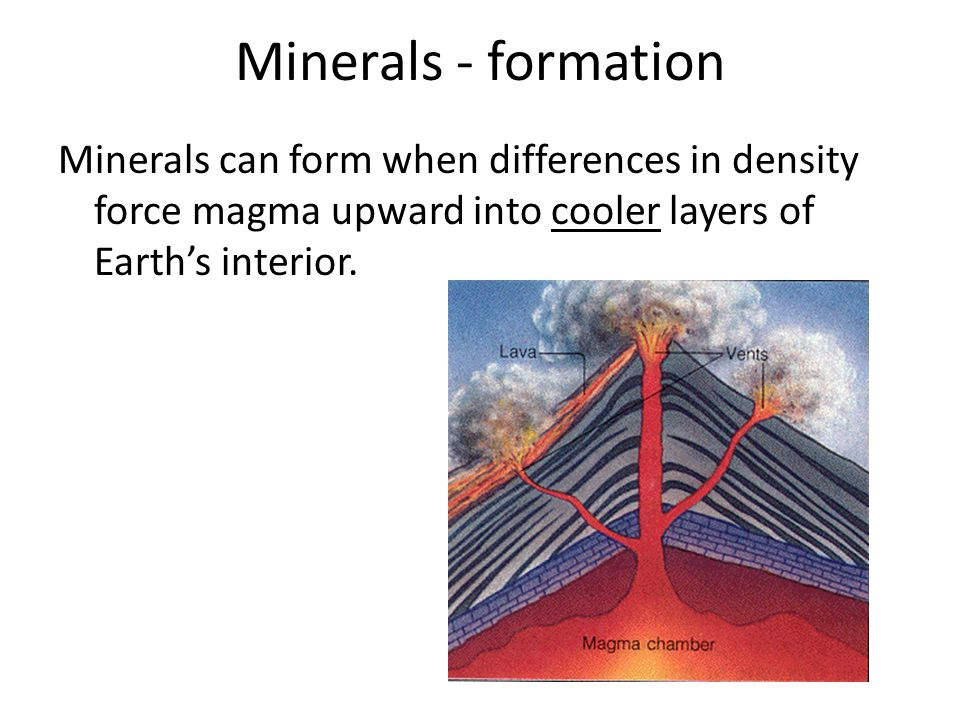 Minerals - formation Minerals can form when differences in density force magma upward into cooler layers of Earth's interior.