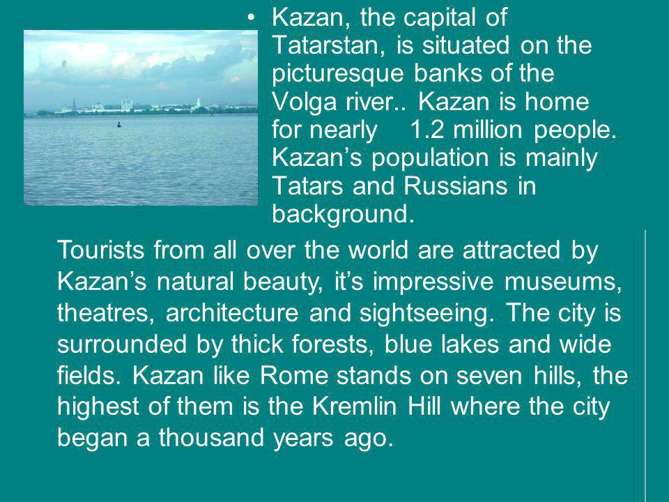 Kazan, the capital of Tatarstan, is situated on the picturesque banks of the Volga river.. Kazan is home for nearly 1.2 million people. Kazan's population is mainly Tatars and Russians in background.