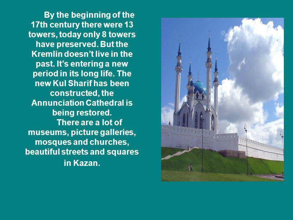 By the beginning of the 17th century there were 13 towers, today only 8 towers have preserved. But the Kremlin doesn't live in the past. It's entering a new period in its long life. The new Kul Sharif has been constructed, the Annunciation Cathedral is being restored.