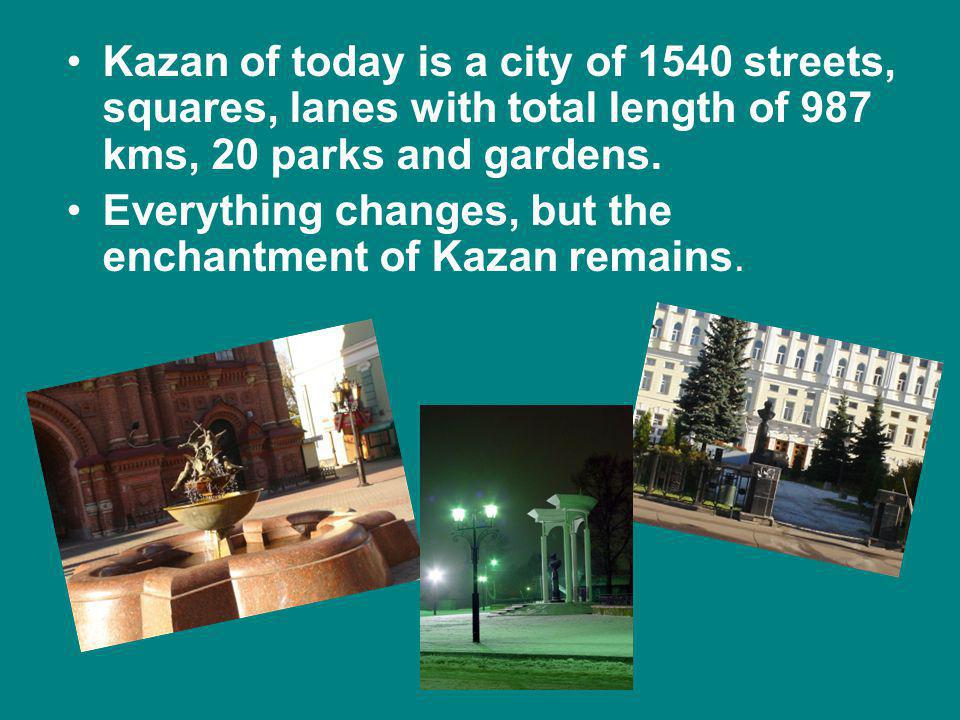 Kazan of today is a city of 1540 streets, squares, lanes with total length of 987 kms, 20 parks and gardens.