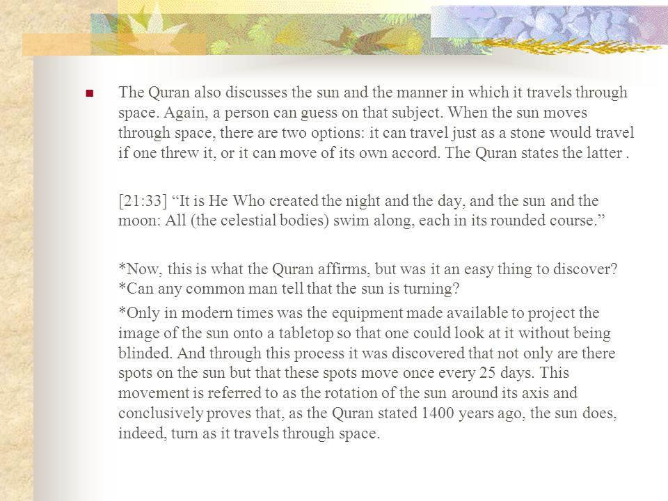 The Quran also discusses the sun and the manner in which it travels through space. Again, a person can guess on that subject. When the sun moves through space, there are two options: it can travel just as a stone would travel if one threw it, or it can move of its own accord. The Quran states the latter .