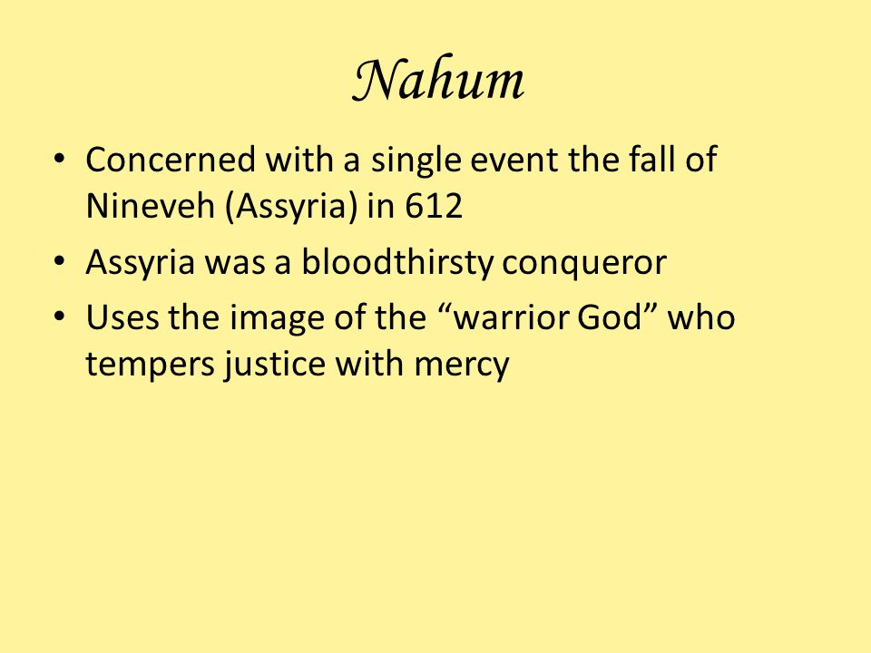 Nahum Concerned with a single event the fall of Nineveh (Assyria) in 612. Assyria was a bloodthirsty conqueror.