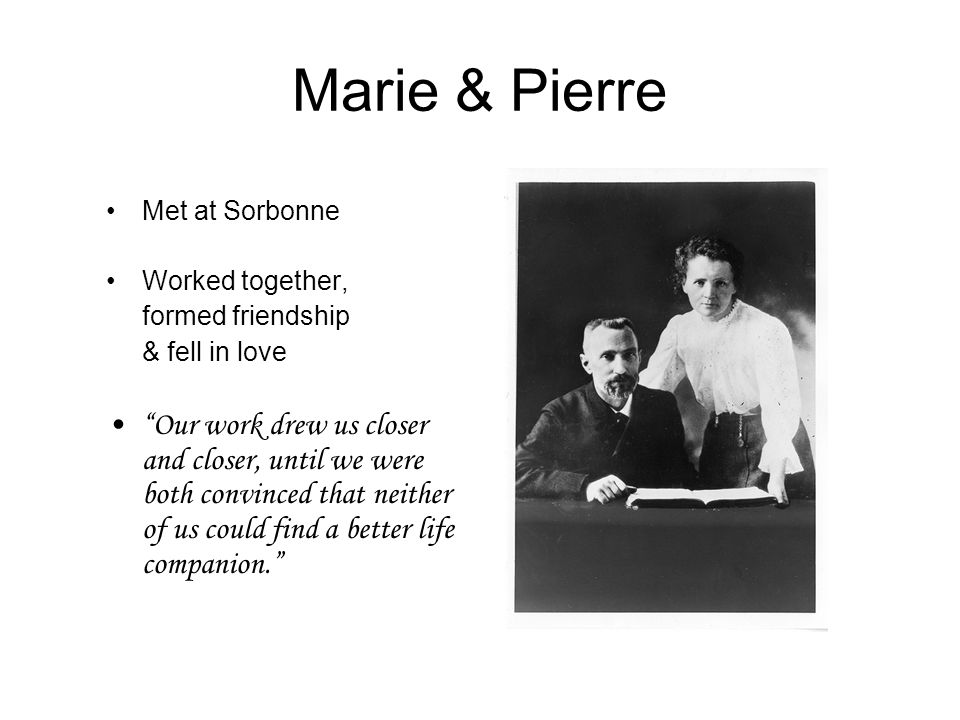 Marie & Pierre Met at Sorbonne. Worked together, formed friendship. & fell in love.
