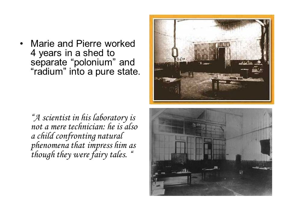 Marie and Pierre worked 4 years in a shed to separate polonium and radium into a pure state.