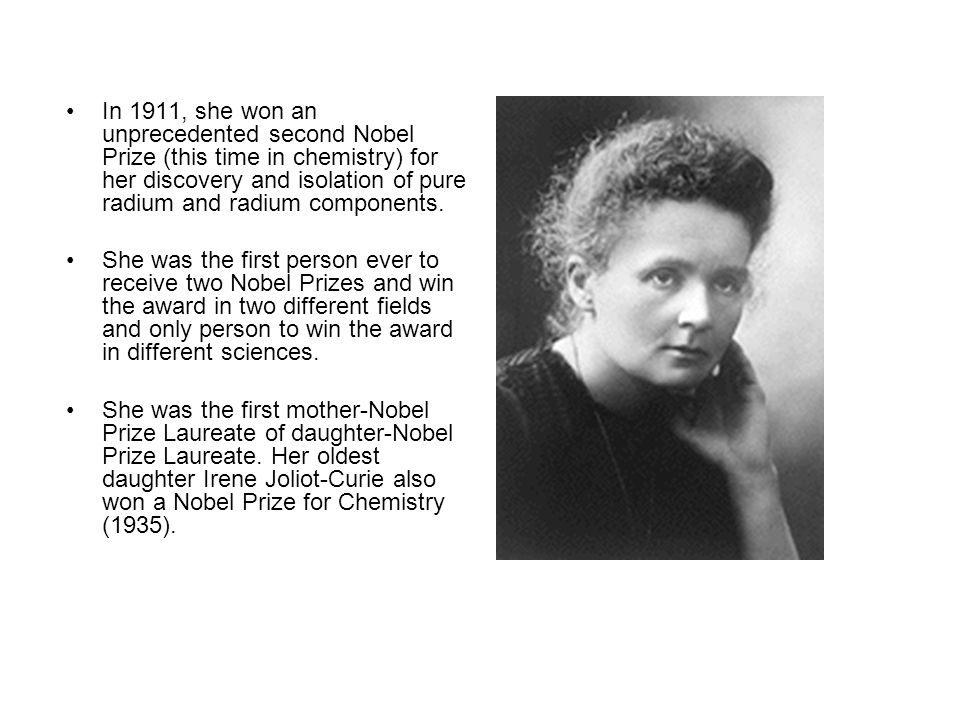 In 1911, she won an unprecedented second Nobel Prize (this time in chemistry) for her discovery and isolation of pure radium and radium components.