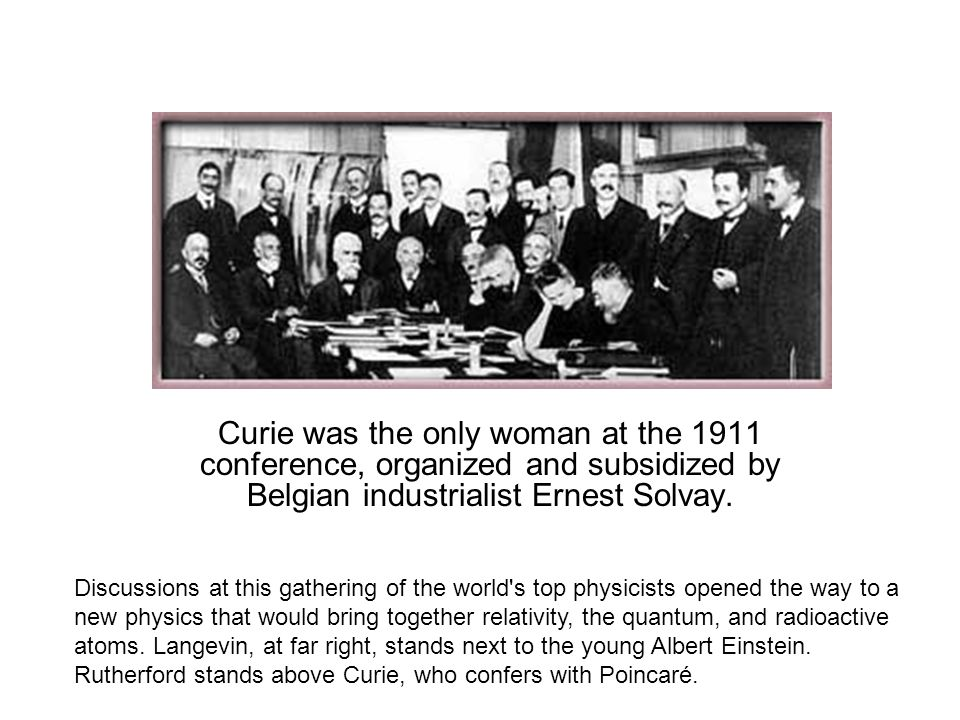 Curie was the only woman at the 1911 conference, organized and subsidized by Belgian industrialist Ernest Solvay.