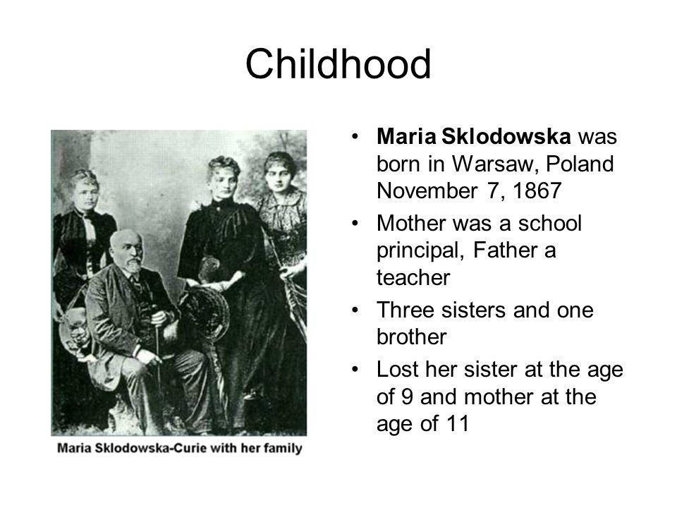 Childhood Maria Sklodowska was born in Warsaw, Poland November 7, 1867
