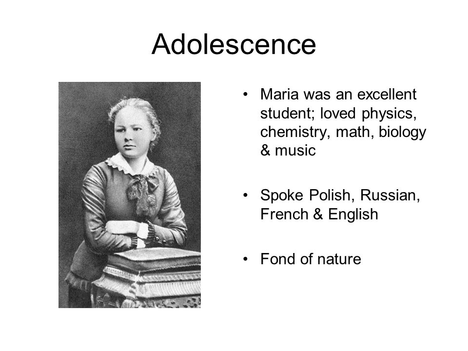 Adolescence Maria was an excellent student; loved physics, chemistry, math, biology & music. Spoke Polish, Russian, French & English.