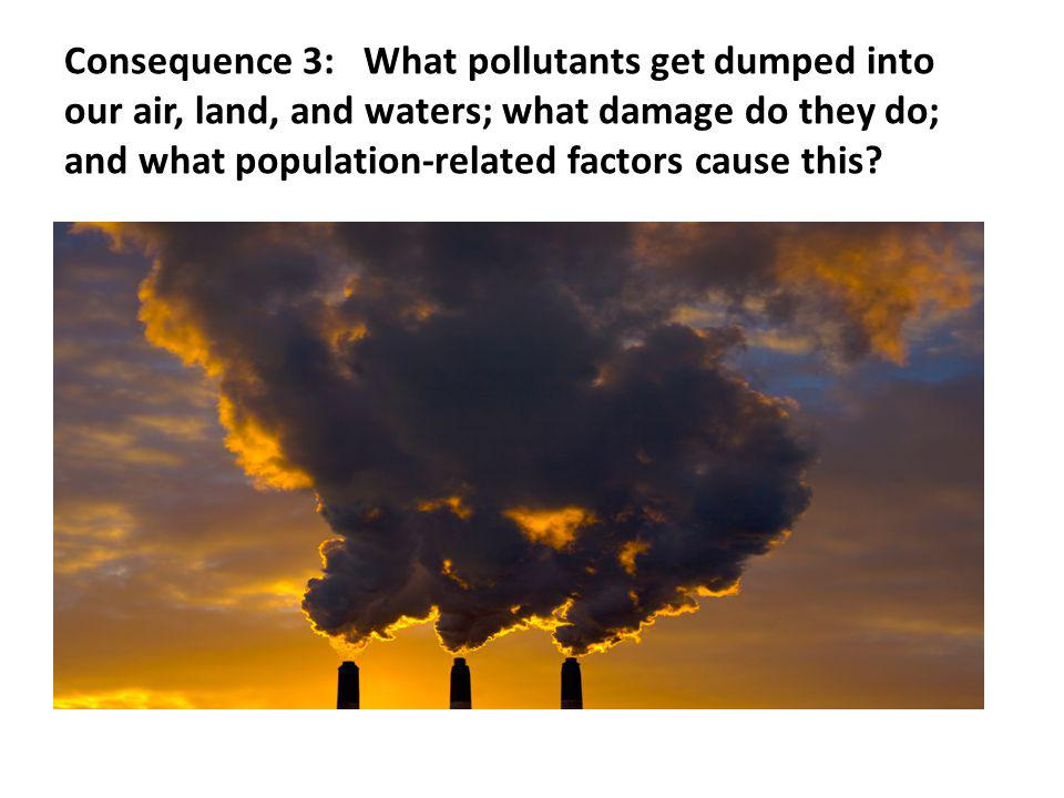 Consequence 3: What pollutants get dumped into our air, land, and waters; what damage do they do; and what population-related factors cause this