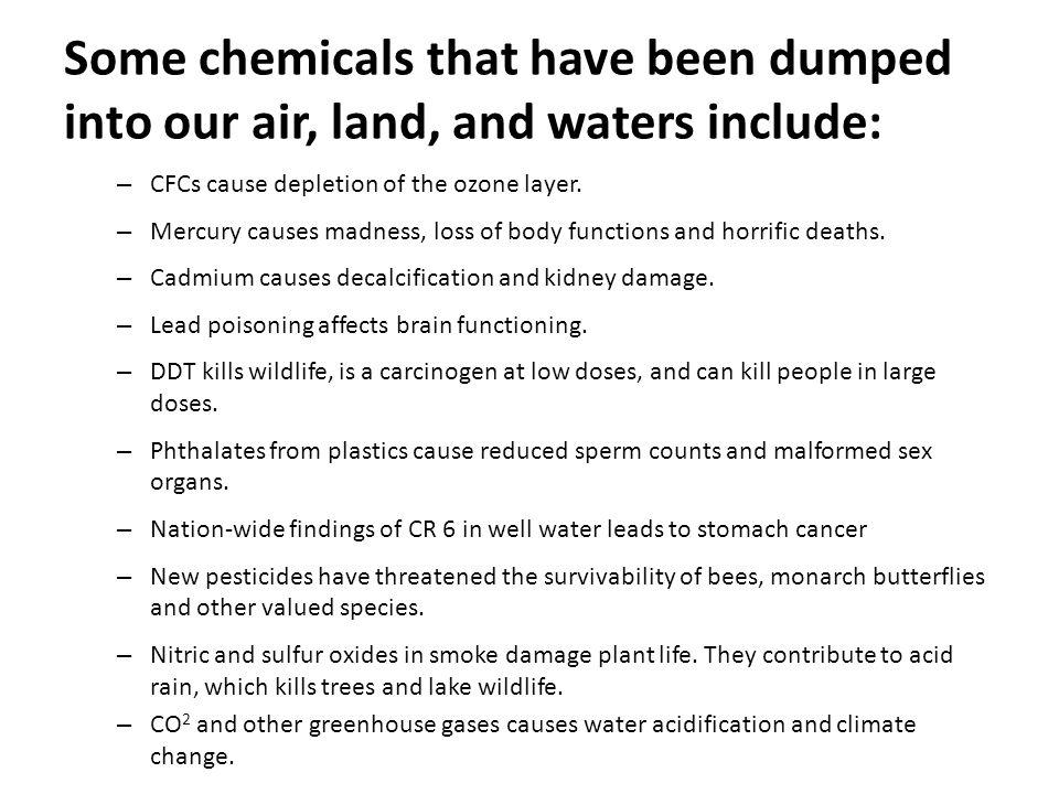 Some chemicals that have been dumped into our air, land, and waters include: