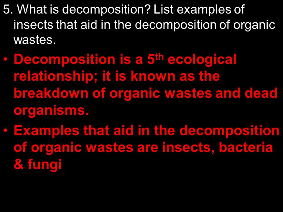 5. What is decomposition List examples of insects that aid in the decomposition of organic wastes.