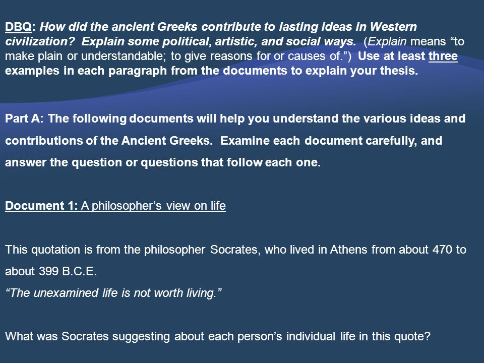 DBQ: How did the ancient Greeks contribute to lasting ideas in Western civilization Explain some political, artistic, and social ways. (Explain means to make plain or understandable; to give reasons for or causes of. ) Use at least three examples in each paragraph from the documents to explain your thesis.