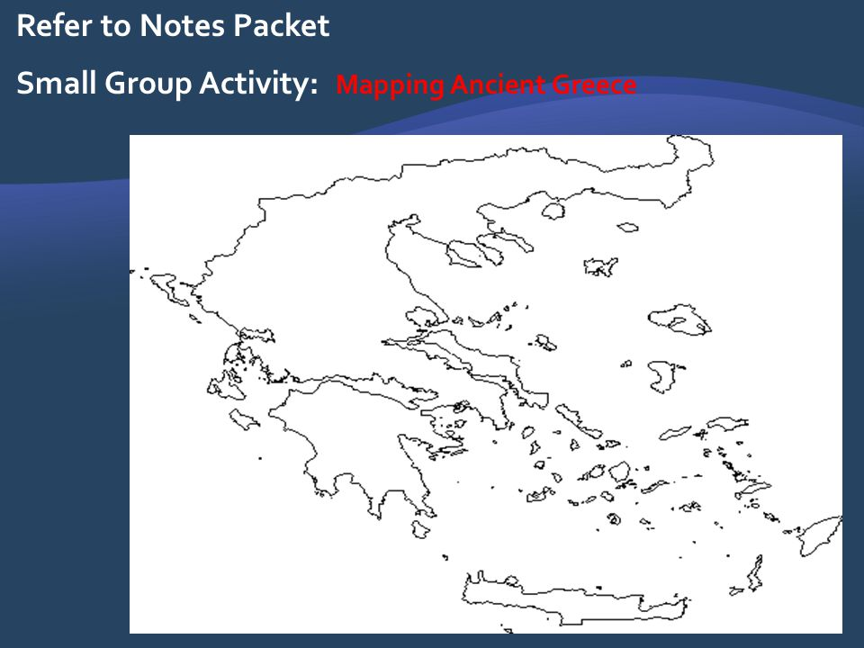Refer to Notes Packet Small Group Activity: Mapping Ancient Greece
