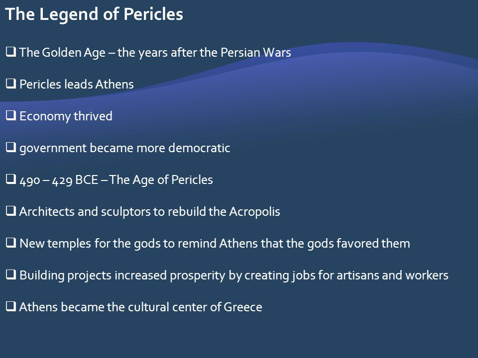 The Legend of Pericles The Golden Age – the years after the Persian Wars. Pericles leads Athens. Economy thrived.