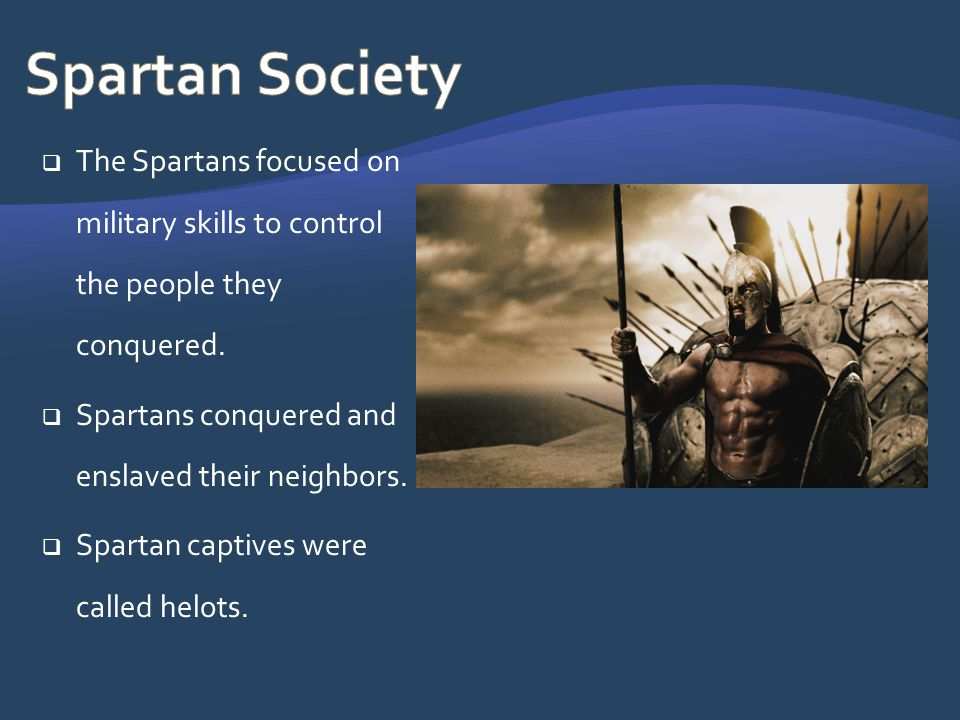 Spartan Society The Spartans focused on military skills to control the people they conquered. Spartans conquered and enslaved their neighbors.