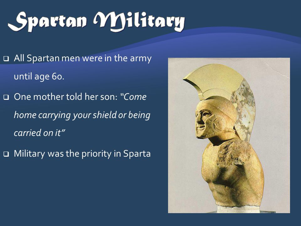 Spartan Military All Spartan men were in the army until age 60.