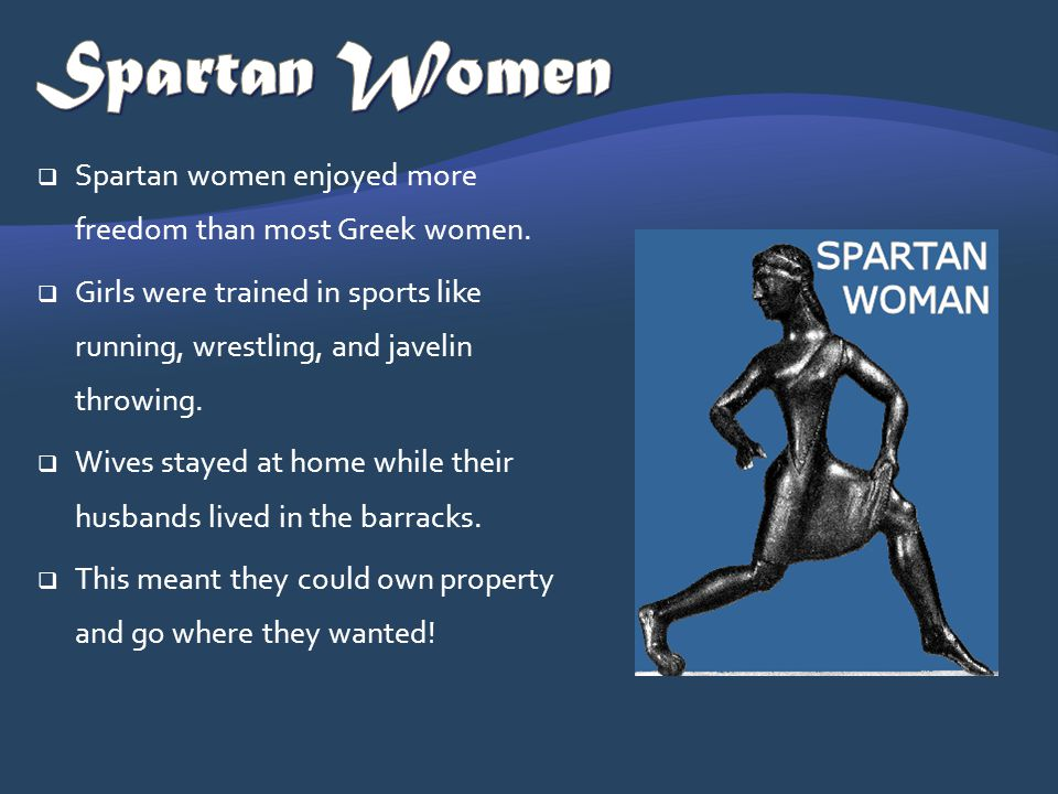 Spartan Women Spartan women enjoyed more freedom than most Greek women. Girls were trained in sports like running, wrestling, and javelin throwing.