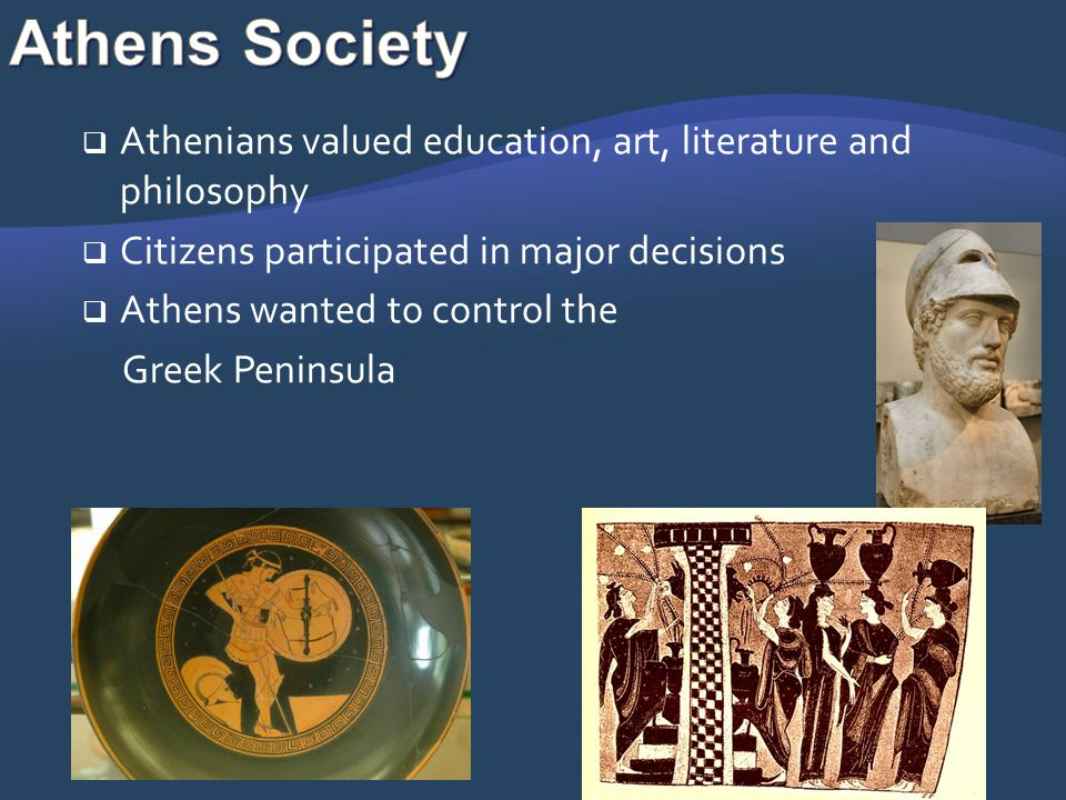 Athens Society Athenians valued education, art, literature and philosophy. Citizens participated in major decisions.