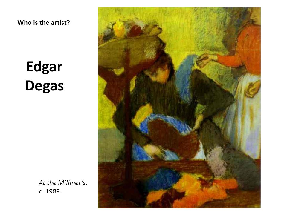 Edgar Degas Who is the artist At the Milliner's. c. 1989.