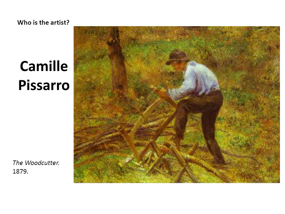 Camille Pissarro Who is the artist The Woodcutter. 1879.