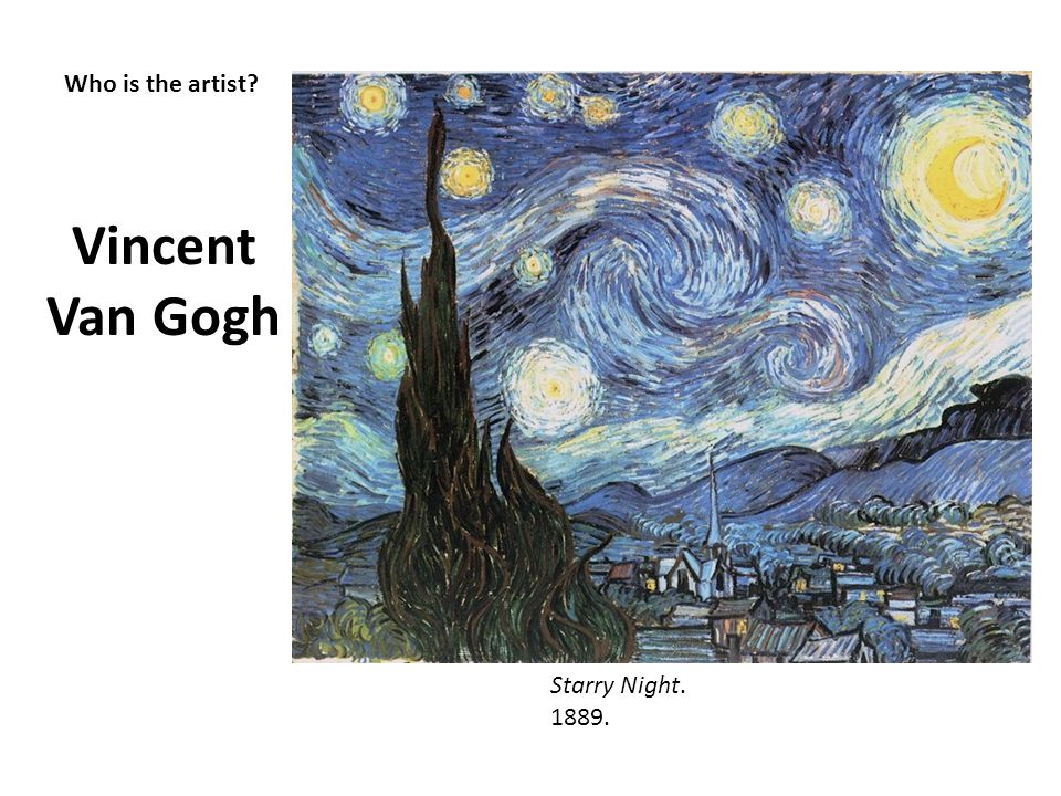 Vincent Van Gogh Who is the artist Starry Night. 1889.