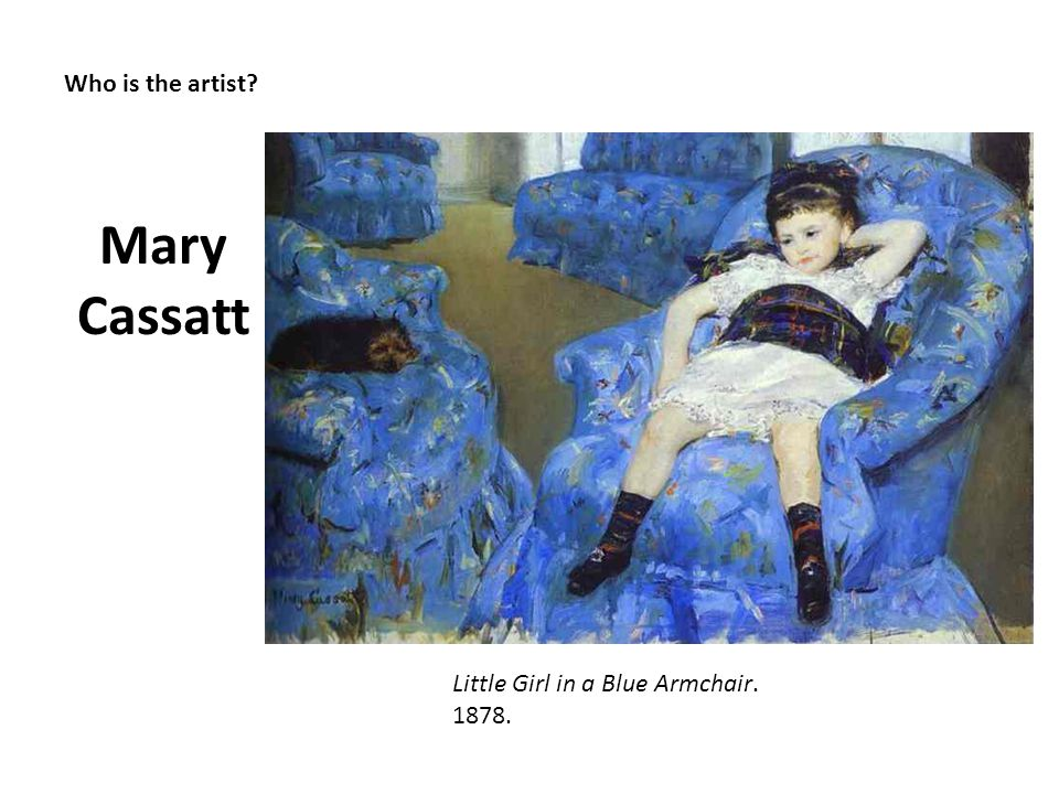 Mary Cassatt Who is the artist Little Girl in a Blue Armchair. 1878.