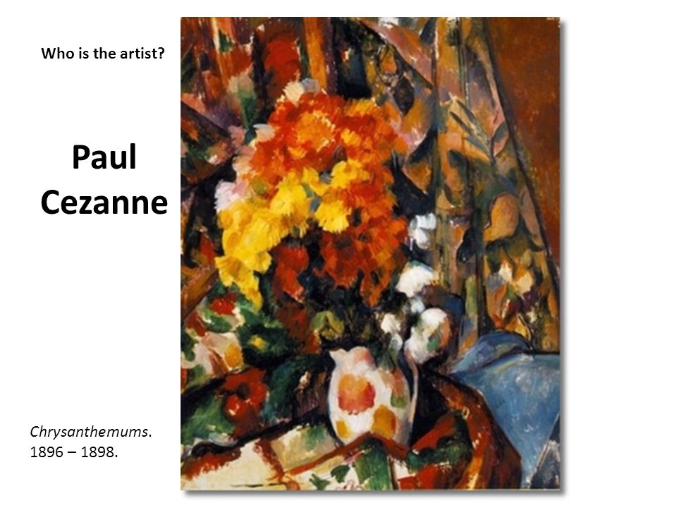 Paul Cezanne Who is the artist Chrysanthemums. 1896 – 1898.