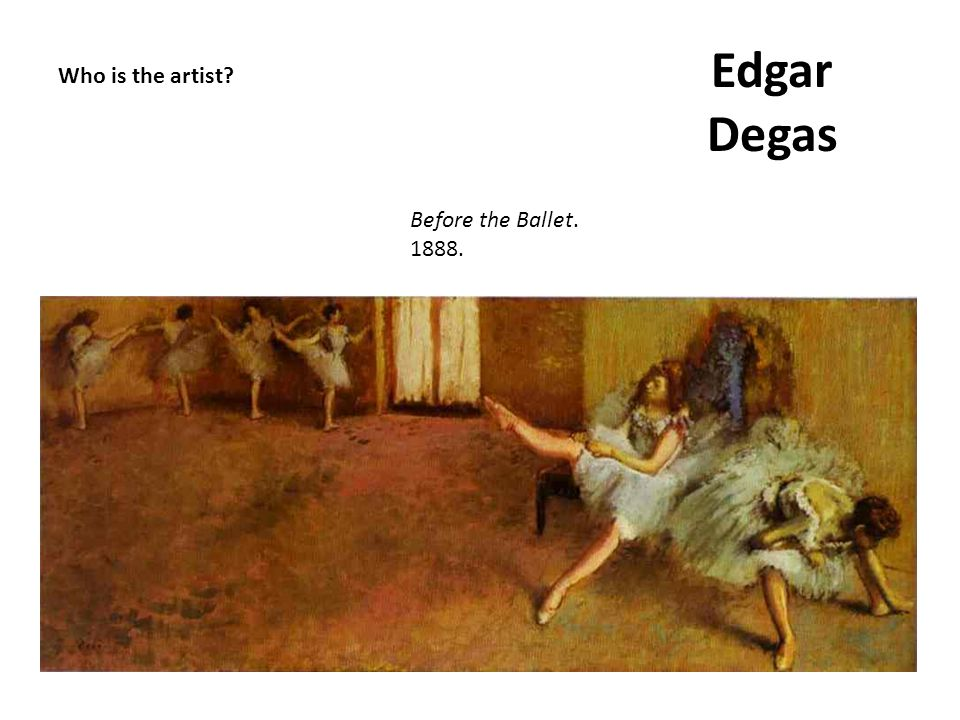 Edgar Degas Who is the artist Before the Ballet. 1888.