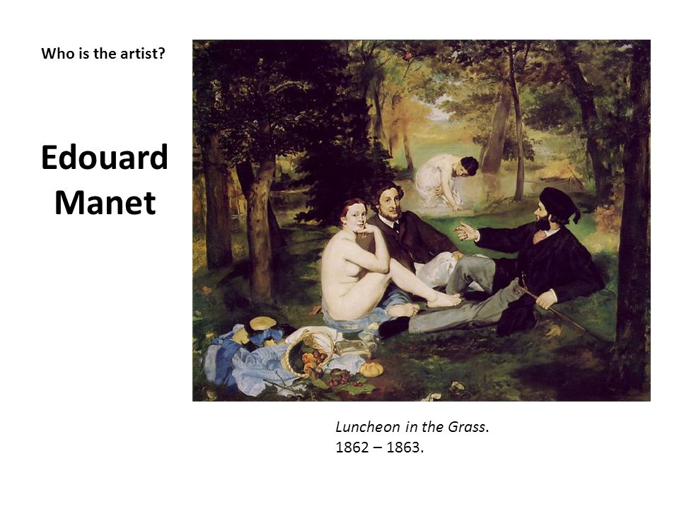Edouard Manet Who is the artist Luncheon in the Grass. 1862 – 1863.