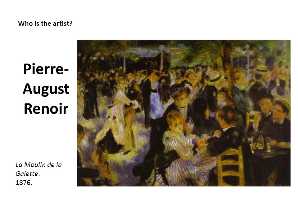 Pierre-August Renoir Who is the artist La Moulin de la Galette. 1876.