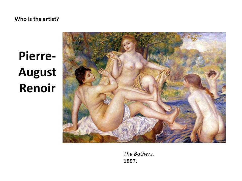 Pierre-August Renoir Who is the artist The Bathers. 1887.