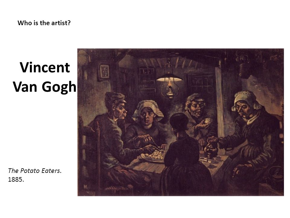 Vincent Van Gogh Who is the artist The Potato Eaters. 1885.