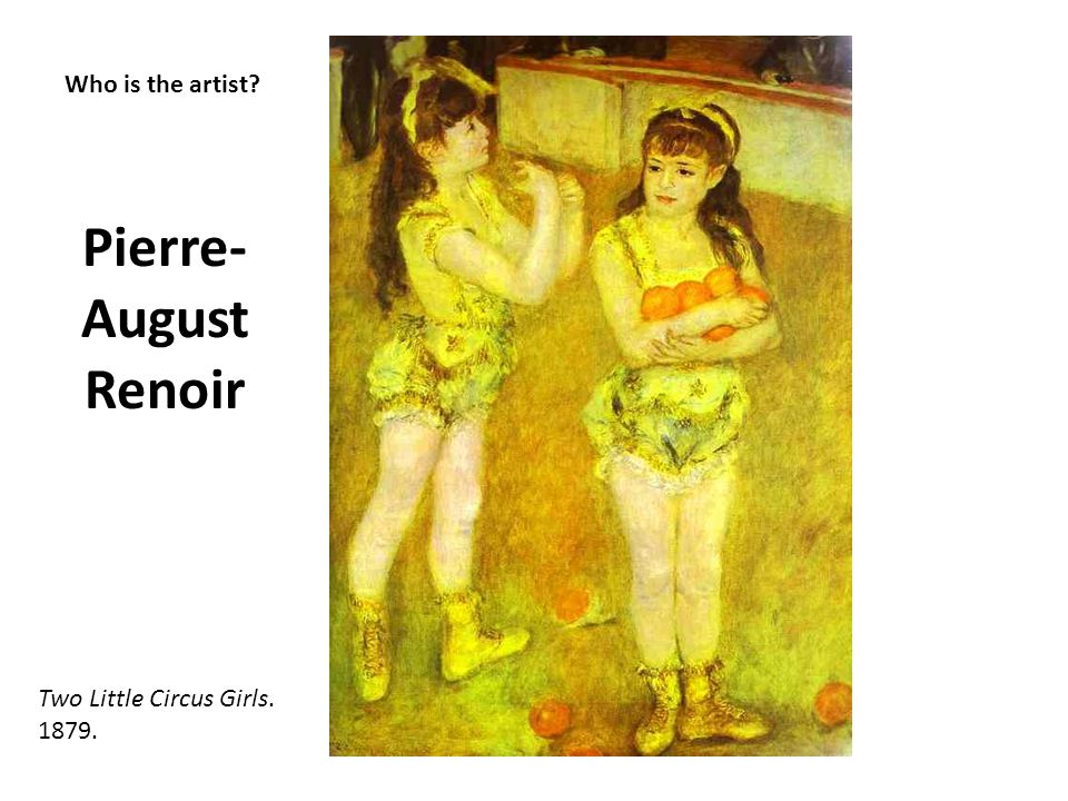 Pierre-August Renoir Who is the artist Two Little Circus Girls. 1879.