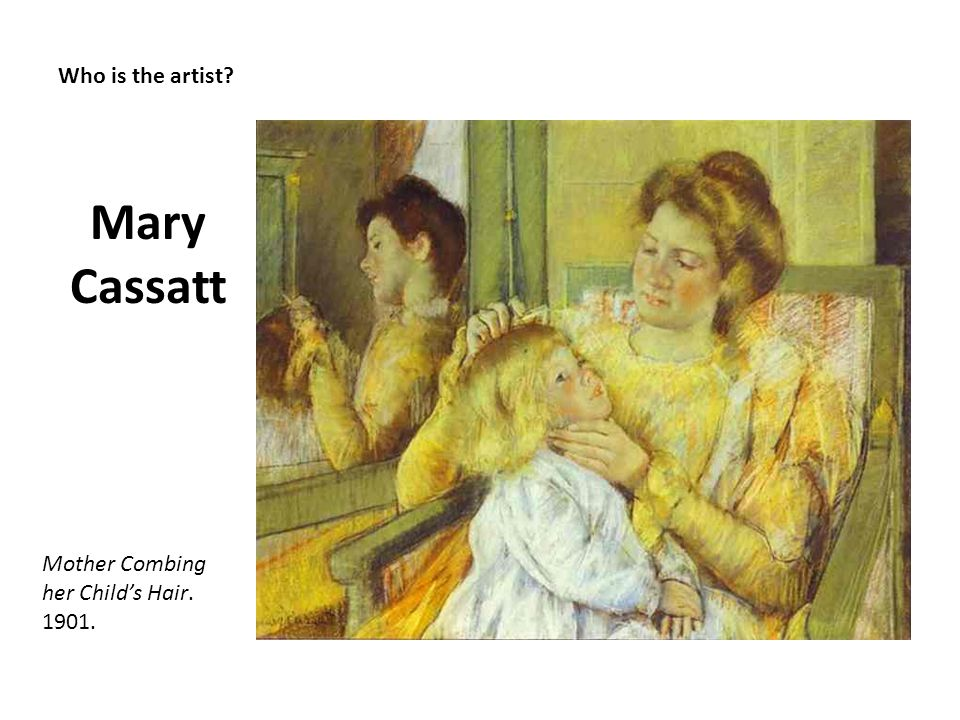 Mary Cassatt Who is the artist Mother Combing her Child's Hair. 1901.